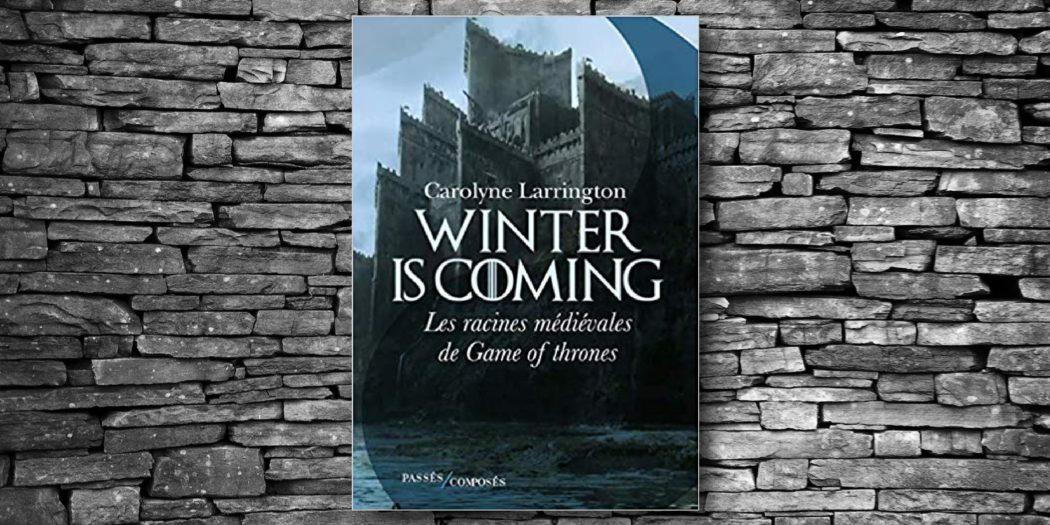 """[On teste pour vous] """"Winter is coming, les racines médiévales de Game of Thrones"""" par Carolyne Larrington"""
