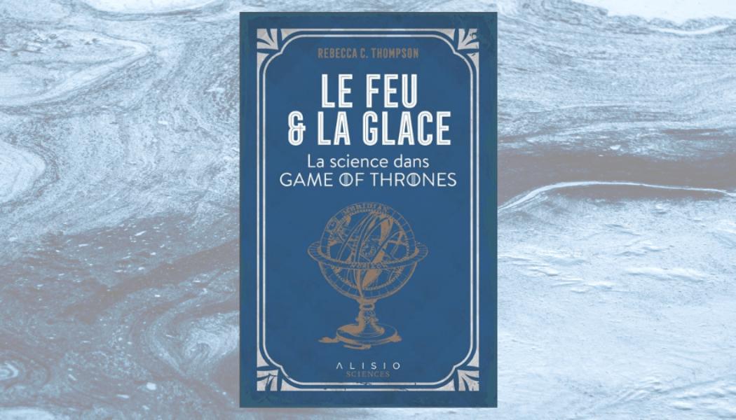 [On teste pour vous] Le feu et la glace: La science dans Game of Thrones, de Rebecca C. Thompson