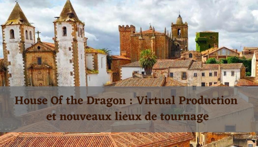 House of the Dragon : virtual production et nouveaux lieux de tournage