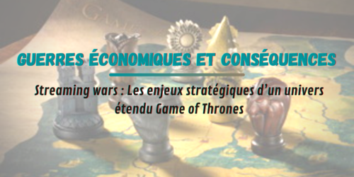 Guerres économiques et conséquences : les enjeux stratégiques d'un univers étendu Game of Thrones