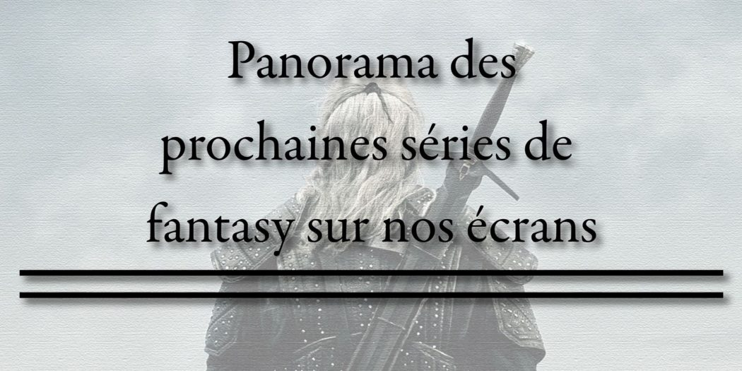 Panorama des prochaines séries fantasy